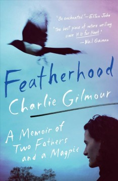 Featherhood : a memoir of two fathers and a magpie / Charlie Gilmour.