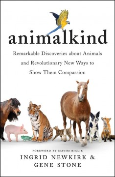 Animalkind : remarkable discoveries about animals and revolutionary new ways to show them compassion / Ingrid Newkirk & Gene Stone ; foreword by Mayim Bialik.