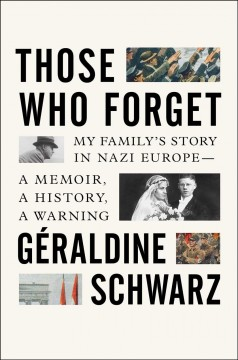 Those who forget : my family's story in Nazi Europe--a memoir, a history, a warning / Géraldine Schwarz ; translated from the French by Laura Marris.