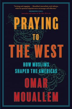 Praying to the West : How Muslims Shaped the Americas