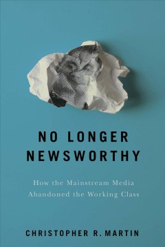 No longer newsworthy : how the mainstream media abandoned the working class