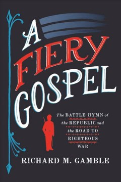 A fiery gospel : the Battle hymn of the Republic and the road to righteous war