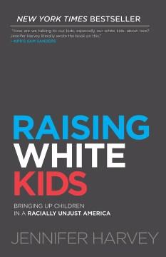 Raising white kids : bringing up children in a racially unjust America Jennifer Harvey, Ph. D.