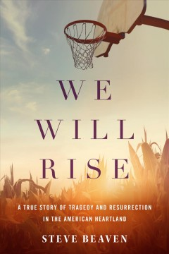 We Will Rise : A True Story of Tragedy and Resurrection in the American Heartland