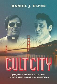 Cult City : Jim Jones, Harvey Milk, and 10 Days That Shook San Francisco Daniel J. Flynn.