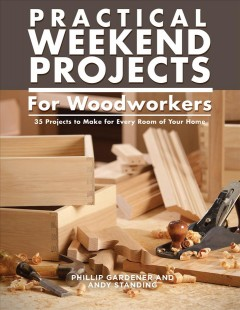Practical weekend projects for woodworkers : 35 projects to make for every room of your home / Phillip Gardner and Andy Standing.