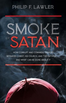 The Smoke of Satan : How Corrupt and Cowardly Bishops Betrayed Christ, His Church, and the Faithfulі and What Can Be Done About It
