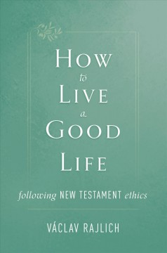 How to live a good life following New Testament ethics / Václav Rajlich.