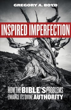 Inspired imperfection : how the Bible's problems enhance its divine authority / Gregory A. Boyd.