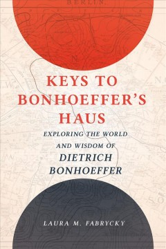 Keys to Bonhoeffer's Haus : Exploring the World and Wisdom of Dietrich Bonhoeffer
