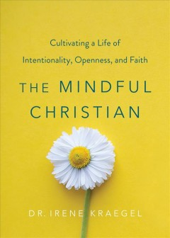 The Mindful Christian : Cultivating a Life of Intentionality, Openness, and Faith