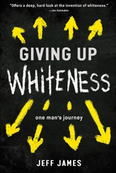 Giving Up Whiteness : One Man's Journey