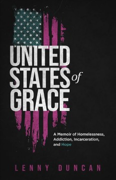 United States of Grace : A Memoir of Homelessness, Addiction, Incarceration, and Hope