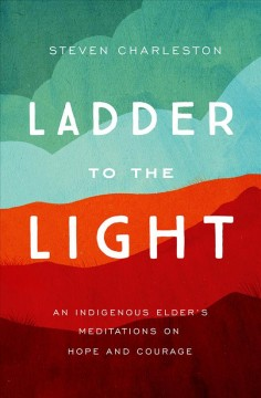 Ladder to the light : an indigenous elder's meditations on hope and courage / Steven Charleston.