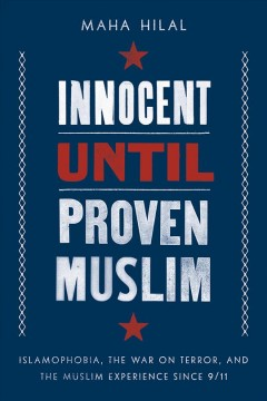 Innocent Until Proven Muslim : Islamophobia, the War on Terror, and the Muslim Experience Since 9/11