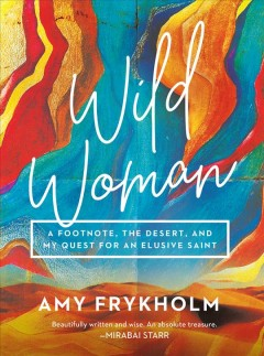 Wild Woman : A Footnote, the Desert, and My Quest for an Elusive Saint