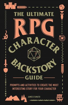 The ultimate RPG character backstory guide : prompts and activities to create the most interesting story for your character