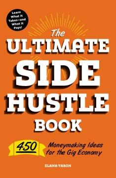 The ultimate side hustle book : 450 moneymaking ideas for the gig economy / Elana Varon.