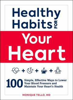 Healthy habits for your heart : 100 simple, effective ways to lower your blood pressure and maintain your heart's health / Monique Tello, MD.