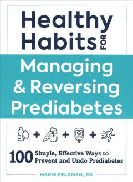 Healthy habits for managing & reversing prediabetes : 100 simple, effective ways to prevent and undo prediabetes / Marie Feldman, RD.