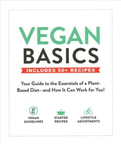 Vegan basics : your guide to the essentials of a plant-based diet -- and how it can work for you!