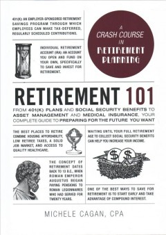 Retirement 101 : from 401(k) plans and Social Security benefits to asset management and medical insurance, your complete guide to preparing for the future you want