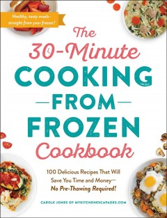 The 30-minute cooking from frozen cookbook : 100 delicious recipes that will save you time and money-no pre-thawing required!