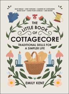 The little book of cottagecore : traditional skills for a simpler life / Emily Kent.