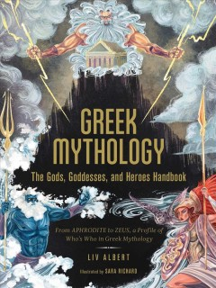 Greek mythology : the gods, goddesses, and heroes handbook : from Aphrodite to Zeus, a profile of who's who in Greek mythology / Liv Albert ; illustrated by Sara Richard.