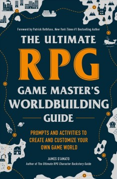 The ultimate RPG game master's worldbuilding guide : prompts and activities to create and customize your own game world