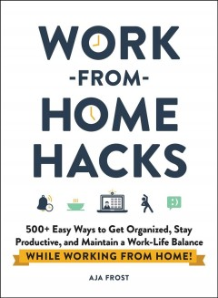 Work-from-home Hacks : 500+ Easy Ways to Get Organized, Stay Productive, and Maintain a Work-life Balance While Working from Home!