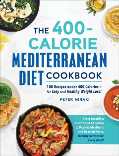 The 400-calorie Mediterranean diet cookbook : 100 recipes under 400 calories-for easy and healthy weight loss!