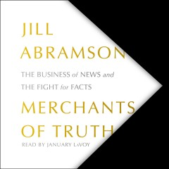 Merchants of truth [electronic resource] : the business of facts and the future of news / Jill Abramson.