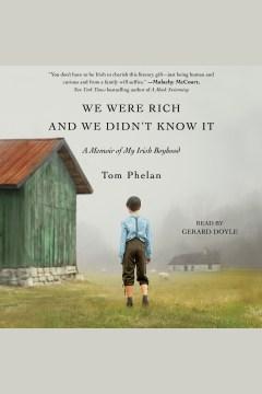 We were rich and we didn't know it : a memoir of my Irish boyhood [electronic resource] / Tom Phelan.