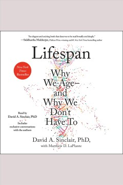 Lifespan [electronic resource] : the revolutionary science of why we age--and why we don't have to / David A. Sinclair, Ph.D., A.O. with Matthew D. LaPlante ; illustrations by Catherine L. Delphia.
