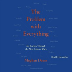 The problem with everything [electronic resource] : a journey through the new culture wars / by Meghan Daum.
