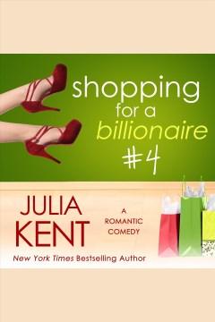 Shopping for a billionaire. #4 [electronic resource] / Julia Kent.