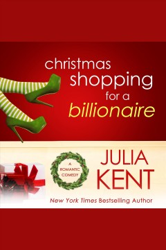 Christmas shopping for a billionaire : a romantic comedy [electronic resource] / Julia Kent.