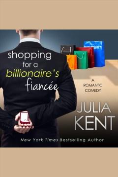 Shopping for a billionaire's fiancee [electronic resource] / Julia Kent.