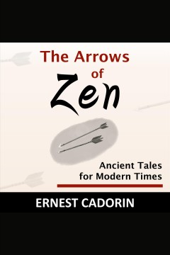 The arrows of zen : ancient tales for modern times [electronic resource] / Ernest Cadorin.