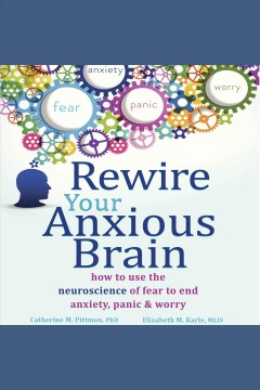 Rewire your anxious brain : how to use the neuroscience of fear to end anxiety, panic & worry [electronic resource] / Catherine M. Pittman, PhD, Elizabeth M. Karle, MLIS.