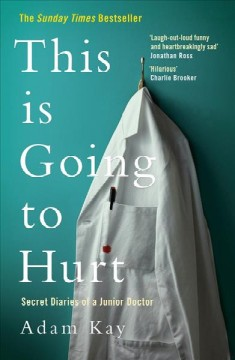 This is going to hurt : secret diaries of a junior doctor / Adam Kay.