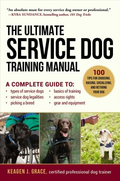 The ultimate service dog training manual : a complete guide to choosing, raising, socializing, equipping, and retiring your dog