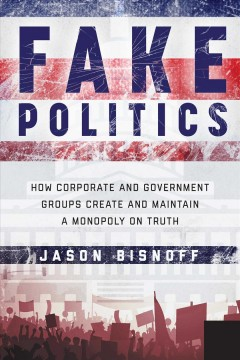 Fake Politics : How Corporate and Government Groups Create and Maintain a Monopoly on Truth
