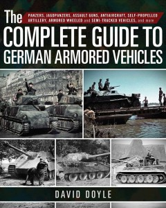 The Complete Guide to German Armored Vehicles : Panzers, Jagdpanzers, Assault Guns, Antiaircraft, Self-propelled Artillery, Armored Wheeled and Semi-tracked Vehicles, and More