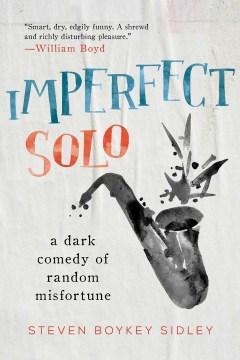 Imperfect solo : a dark comedy of random misfortune / Steven Boykey Sidley.