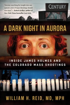 A dark night in Aurora : inside James Holmes and the Colorado mass shootings William H. Reid, MD, MPH.
