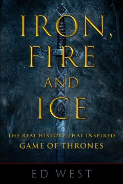 Iron, fire, and ice : the real history that inspired Game of thrones / Ed West.