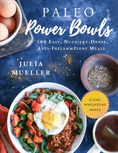 Paleo power bowls : 100 easy, nutrient-dense, anti-inflammatory meals / Julia Mueller.