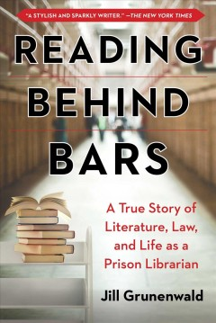Reading behind bars : a memoir of literature, law, and life as a prison librarian Jill Grunenwald.